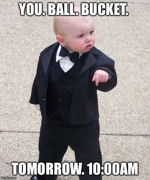 Baby Godfather Meme | YOU. BALL. BUCKET. TOMORROW. 10:00AM | image tagged in memes,baby godfather | made w/ Imgflip meme maker