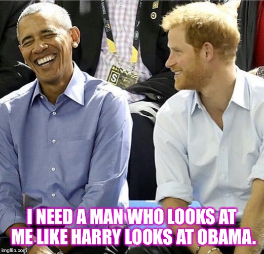 I NEED A MAN WHO LOOKS AT ME LIKE HARRY LOOKS AT OBAMA. | image tagged in obama,barack,barack obama,harry,prince harry,i need a man | made w/ Imgflip meme maker