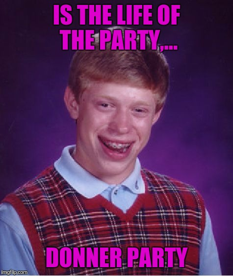 Anyone hungry?... | IS THE LIFE OF THE PARTY,... DONNER PARTY | image tagged in memes,bad luck brian,sewmyeyesshut,funny | made w/ Imgflip meme maker