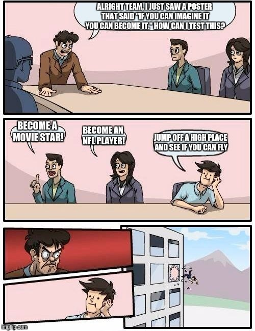 "Boardroom Meeting Suggestion Meme | ALRIGHT TEAM, I JUST SAW A POSTER THAT SAID ""IF YOU CAN IMAGINE IT YOU CAN BECOME IT."" HOW CAN I TEST THIS? BECOME A MOVIE STAR! BECOME AN N 