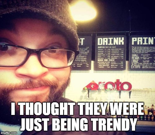 I THOUGHT THEY WERE JUST BEING TRENDY | made w/ Imgflip meme maker