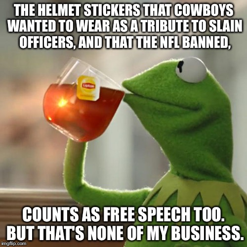 Cowboy helmet stickers free speech | THE HELMET STICKERS THAT COWBOYS WANTED TO WEAR AS A TRIBUTE TO SLAIN OFFICERS, AND THAT THE NFL BANNED, COUNTS AS FREE SPEECH TOO. BUT THAT | image tagged in memes,but thats none of my business,kermit the frog,nfl memes,helmet,protest | made w/ Imgflip meme maker