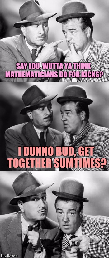 Geeks are people too. I'm not one of them, I hate math. | SAY LOU, WUTTA YA THINK MATHEMATICIANS DO FOR KICKS? I DUNNO BUD, GET TOGETHER SUMTIMES? | image tagged in abbott and costello crackin' wize,sewmyeyesshut,funny,memes | made w/ Imgflip meme maker