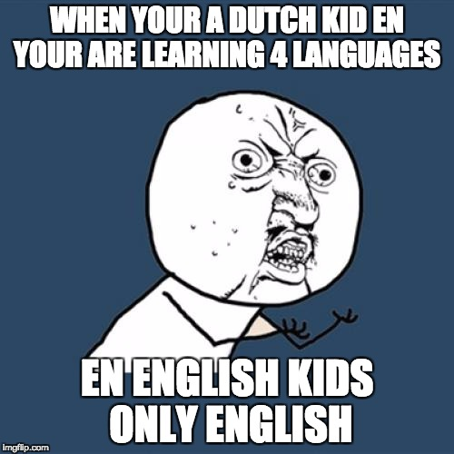 Y U No Meme | WHEN YOUR A DUTCH KID EN YOUR ARE LEARNING 4 LANGUAGES EN ENGLISH KIDS ONLY ENGLISH | image tagged in memes,y u no | made w/ Imgflip meme maker