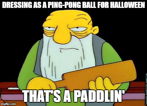 That's a paddlin' Meme | DRESSING AS A PING-PONG BALL FOR HALLOWEEN THAT'S A PADDLIN' | image tagged in memes,that's a paddlin' | made w/ Imgflip meme maker