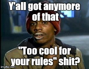 "Y'all Got Any More Of That Meme | Y'all got anymore of that ""Too cool for your rules"" shit? 