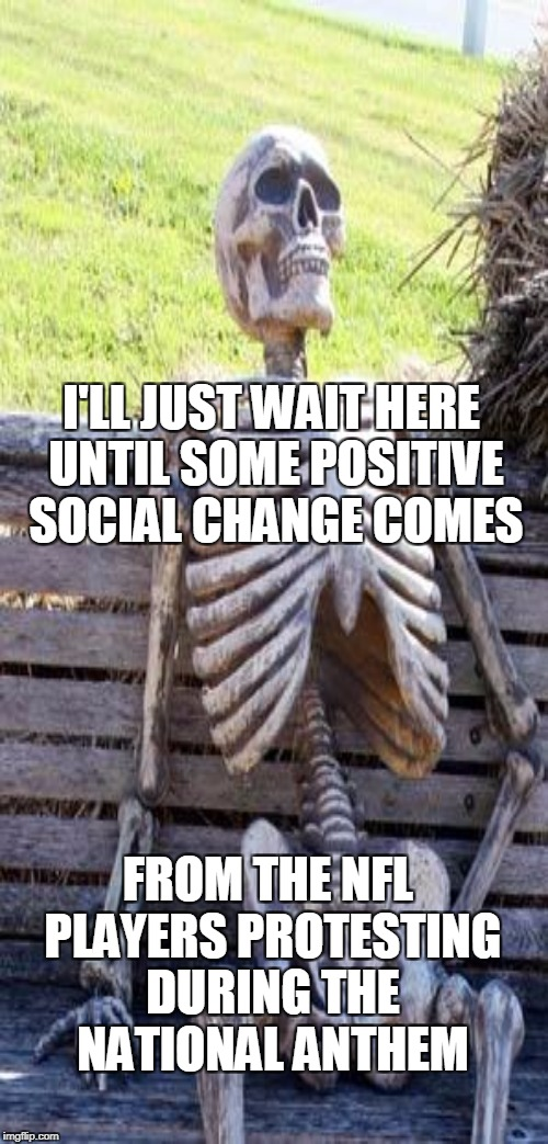 Let me know when that positive social change happens...I'll probably be dead. | I'LL JUST WAIT HERE UNTIL SOME POSITIVE SOCIAL CHANGE COMES FROM THE NFL PLAYERS PROTESTING DURING THE NATIONAL ANTHEM | image tagged in waiting skeleton,nfl,protest,take a knee,national anthem,memes | made w/ Imgflip meme maker