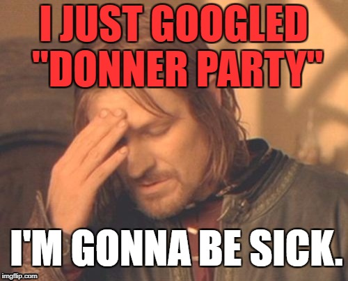"Frustrated Borimir | I JUST GOOGLED ""DONNER PARTY"" I'M GONNA BE SICK. 