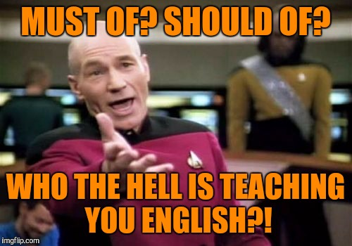 It's not even just the school memers, it could be anybody. | MUST OF? SHOULD OF? WHO THE HELL IS TEACHING YOU ENGLISH?! | image tagged in memes,picard wtf,sewmyeyesshut,grammar nazi,funny | made w/ Imgflip meme maker