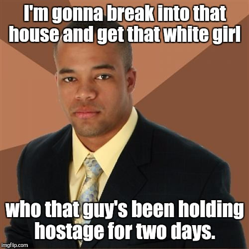 I'm gonna break into that house and get that white girl who that guy's been holding hostage for two days. | made w/ Imgflip meme maker