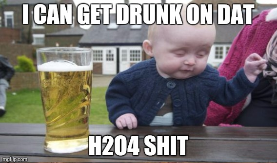 I CAN GET DRUNK ON DAT H2O4 SHIT | made w/ Imgflip meme maker