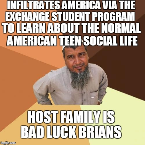 Ordinary Muslim Man Meme | INFILTRATES AMERICA VIA THE EXCHANGE STUDENT PROGRAM TO LEARN ABOUT THE NORMAL AMERICAN TEEN SOCIAL LIFE HOST FAMILY IS BAD LUCK BRIANS | image tagged in memes,ordinary muslim man | made w/ Imgflip meme maker