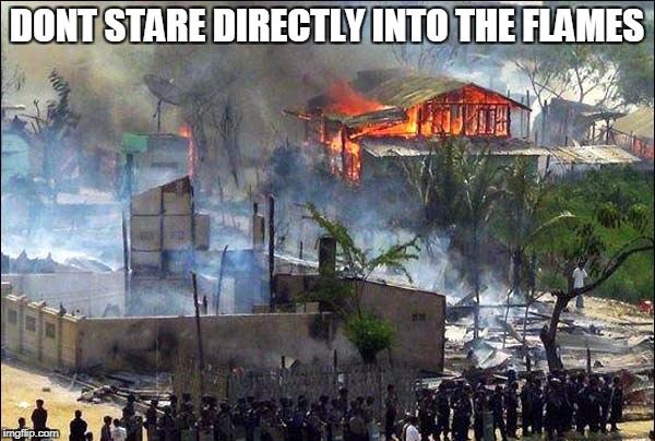 myanmar bl4h | DONT STARE DIRECTLY INTO THE FLAMES | image tagged in myanmar bl4h | made w/ Imgflip meme maker