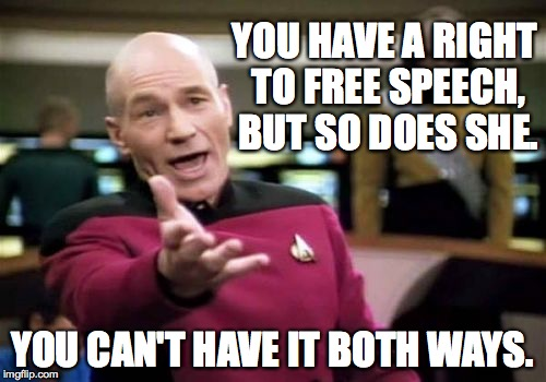 Picard Wtf Meme | YOU HAVE A RIGHT TO FREE SPEECH, BUT SO DOES SHE. YOU CAN'T HAVE IT BOTH WAYS. | image tagged in memes,picard wtf | made w/ Imgflip meme maker