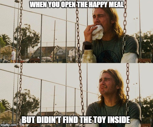 First World Stoner Problems Meme | WHEN YOU OPEN THE HAPPY MEAL BUT DIDIN'T FIND THE TOY INSIDE | image tagged in memes,first world stoner problems | made w/ Imgflip meme maker