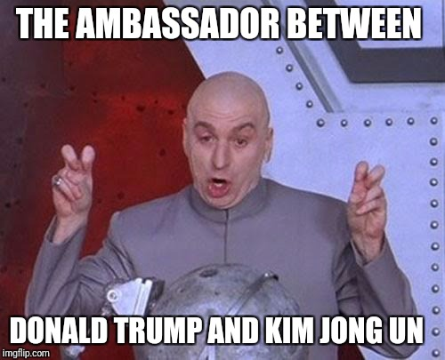 Dr Evil Laser Meme | THE AMBASSADOR BETWEEN DONALD TRUMP AND KIM JONG UN | image tagged in memes,dr evil laser | made w/ Imgflip meme maker