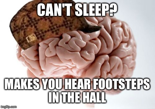 Scumbag Brain Meme | CAN'T SLEEP? MAKES YOU HEAR FOOTSTEPS IN THE HALL | image tagged in memes,scumbag brain | made w/ Imgflip meme maker