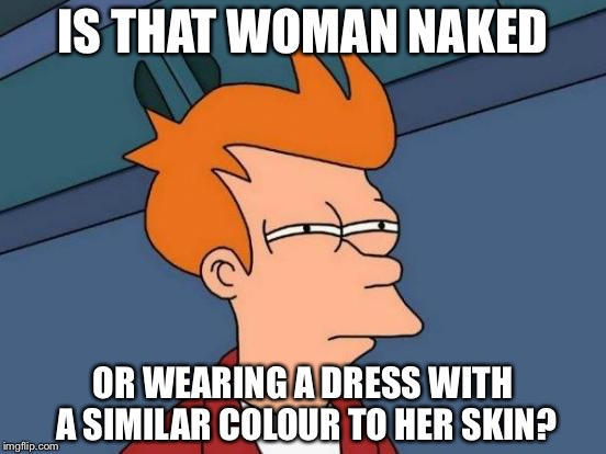 Futurama Fry Meme | IS THAT WOMAN NAKED OR WEARING A DRESS WITH A SIMILAR COLOUR TO HER SKIN? | image tagged in memes,futurama fry | made w/ Imgflip meme maker