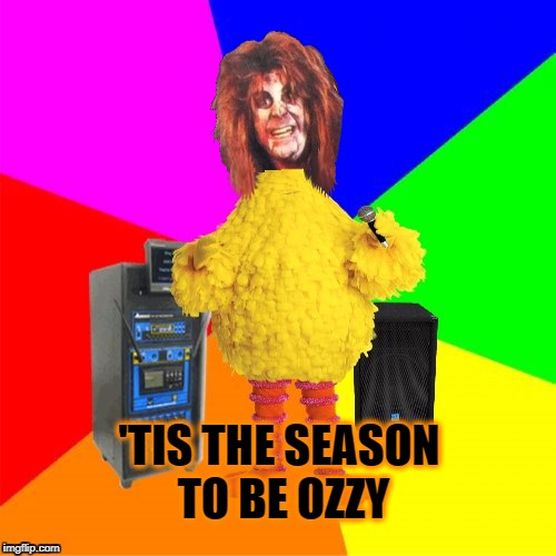 'TIS THE SEASON TO BE OZZY | image tagged in wrong lyrics karaoke big bird,ozzy osbourne,october,halloween | made w/ Imgflip meme maker