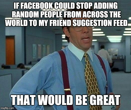 That Would Be Great Meme | IF FACEBOOK COULD STOP ADDING RANDOM PEOPLE FROM ACROSS THE WORLD TO MY FRIEND SUGGESTION FEED THAT WOULD BE GREAT | image tagged in memes,that would be great | made w/ Imgflip meme maker