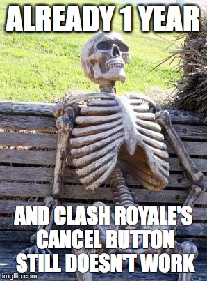 Waiting Skeleton Meme | ALREADY 1 YEAR AND CLASH ROYALE'S CANCEL BUTTON STILL DOESN'T WORK | image tagged in memes,waiting skeleton | made w/ Imgflip meme maker