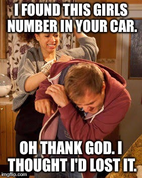 Thanks honey. | I FOUND THIS GIRLS NUMBER IN YOUR CAR. OH THANK GOD. I THOUGHT I'D LOST IT. | image tagged in wife abuse,funny,memes,slob on the knob,69,hilarious | made w/ Imgflip meme maker