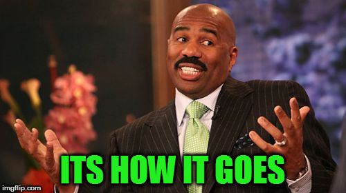 Steve Harvey Meme | ITS HOW IT GOES | image tagged in memes,steve harvey | made w/ Imgflip meme maker
