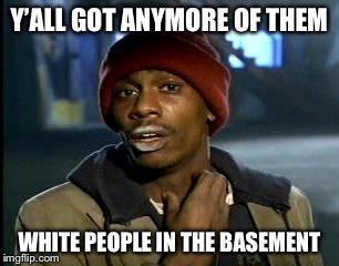 Y'all Got Any More Of That Meme | Y'ALL GOT ANYMORE OF THEM WHITE PEOPLE IN THE BASEMENT | image tagged in memes,yall got any more of | made w/ Imgflip meme maker