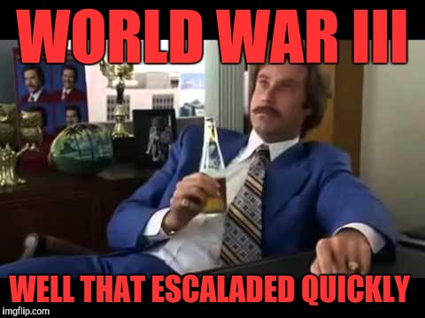 Well That Escalated Quickly Meme | WORLD WAR III WELL THAT ESCALADED QUICKLY | image tagged in memes,well that escalated quickly | made w/ Imgflip meme maker