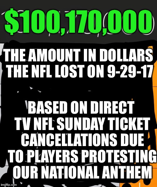 This is just one days total revenue lost. | THE AMOUNT IN DOLLARS THE NFL LOST ON 9-29-17 BASED ON DIRECT TV NFL SUNDAY TICKET CANCELLATIONS DUE TO PLAYERS PROTESTING OUR NATIONAL ANTH | image tagged in nfl revenue losses per day,good job commissioner,will they be able to recover,trumpted,meme,nfl | made w/ Imgflip meme maker