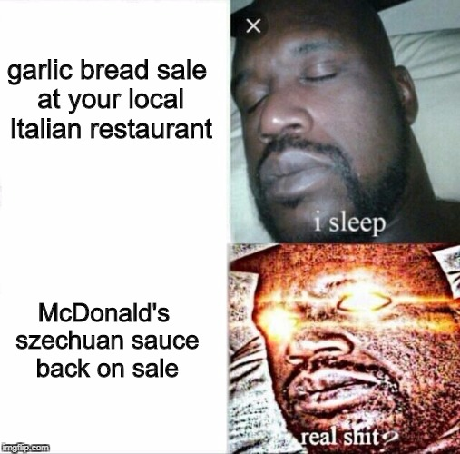 Sleeping Shaq Meme | McDonald's szechuan sauce back on sale garlic bread sale at your local Italian restaurant | image tagged in sleeping shaq | made w/ Imgflip meme maker