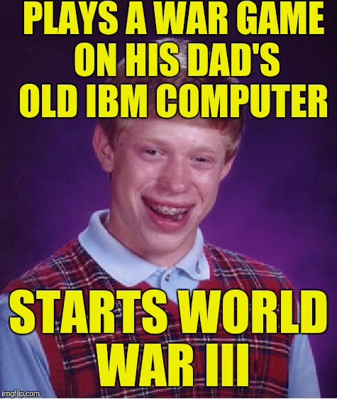 Bad Luck Brian Meme | PLAYS A WAR GAME ON HIS DAD'S OLD IBM COMPUTER STARTS WORLD WAR III | image tagged in memes,bad luck brian | made w/ Imgflip meme maker