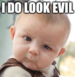 Skeptical Baby Meme | I DO LOOK EVIL | image tagged in memes,skeptical baby | made w/ Imgflip meme maker
