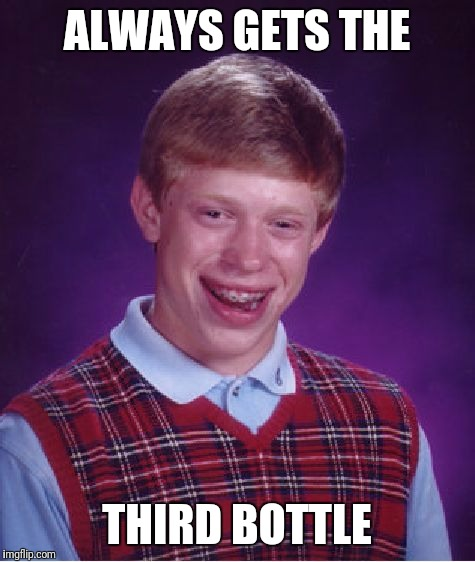 Bad Luck Brian Meme | ALWAYS GETS THE THIRD BOTTLE | image tagged in memes,bad luck brian | made w/ Imgflip meme maker