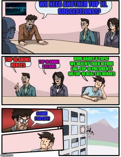 Boardroom Meeting Suggestion Meme | WE NEED ANOTHER TOP 10.          SUGGESTIONS!? TOP 10 ANIME HEROES TOP 10 ANIME VILLIANS HOW ABOUT A TOPIC WE HAVENT TRIED BEFORE LIKE, TOP  | image tagged in memes,boardroom meeting suggestion | made w/ Imgflip meme maker