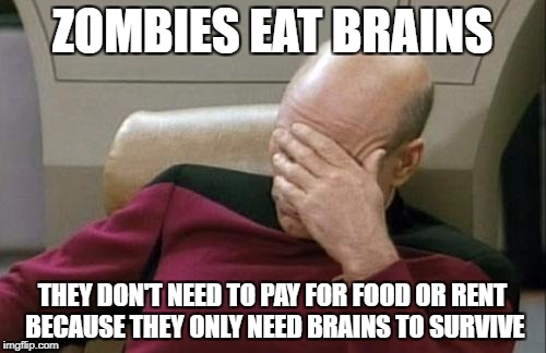 Captain Picard Facepalm Meme | ZOMBIES EAT BRAINS THEY DON'T NEED TO PAY FOR FOOD OR RENT BECAUSE THEY ONLY NEED BRAINS TO SURVIVE | image tagged in memes,captain picard facepalm | made w/ Imgflip meme maker