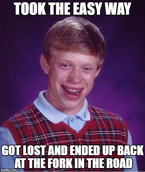 Bad Luck Brian Meme | TOOK THE EASY WAY GOT LOST AND ENDED UP BACK AT THE FORK IN THE ROAD | image tagged in memes,bad luck brian | made w/ Imgflip meme maker