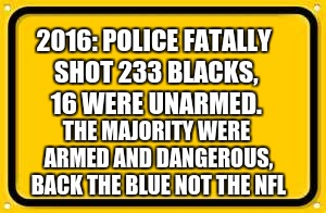 Blank Yellow Sign | 2016: POLICE FATALLY SHOT 233 BLACKS, 16 WERE UNARMED. THE MAJORITY WERE ARMED AND DANGEROUS, BACK THE BLUE NOT THE NFL | image tagged in memes,blank yellow sign | made w/ Imgflip meme maker