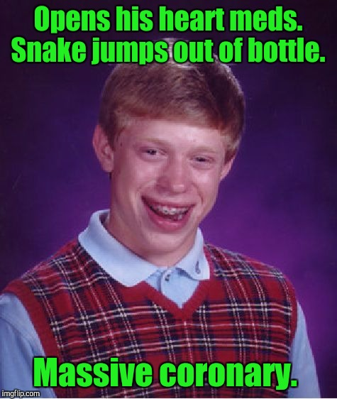 Bad Luck Brian Meme | Opens his heart meds. Snake jumps out of bottle. Massive coronary. | image tagged in memes,bad luck brian | made w/ Imgflip meme maker