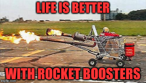 LIFE IS BETTER WITH ROCKET BOOSTERS | made w/ Imgflip meme maker