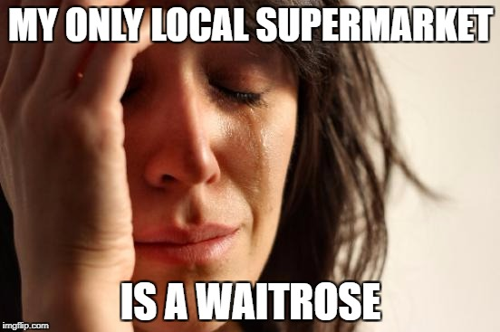First World Problems Meme | MY ONLY LOCAL SUPERMARKET IS A WAITROSE | image tagged in memes,first world problems,lidl,asda,aldi,posh | made w/ Imgflip meme maker