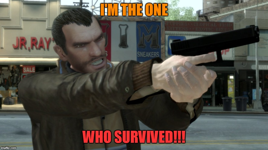 I'M THE ONE WHO SURVIVED!!! | image tagged in niko bellic angry | made w/ Imgflip meme maker