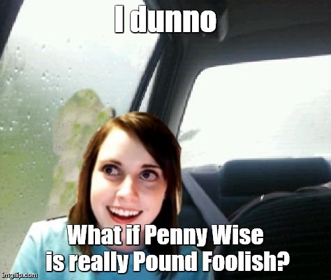 I dunno What if Penny Wise is really Pound Foolish? | made w/ Imgflip meme maker