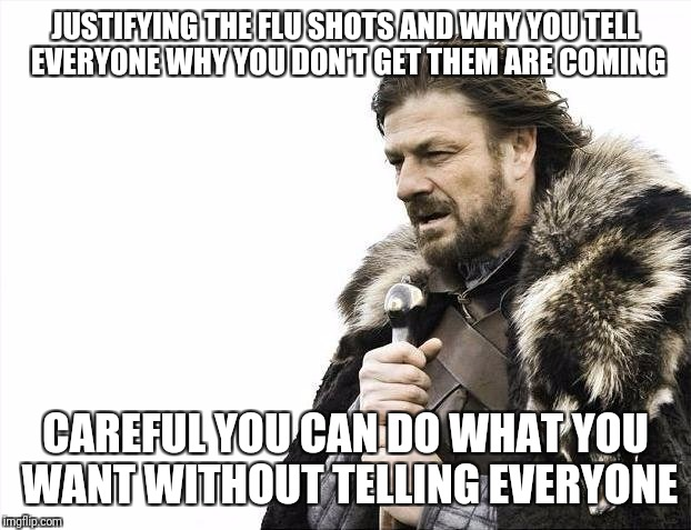 Brace Yourselves X is Coming Meme | JUSTIFYING THE FLU SHOTS AND WHY YOU TELL EVERYONE WHY YOU DON'T GET THEM ARE COMING CAREFUL YOU CAN DO WHAT YOU WANT WITHOUT TELLING EVERYO | image tagged in memes,brace yourselves x is coming | made w/ Imgflip meme maker