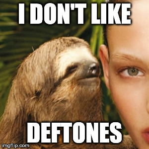 I DON'T LIKE DEFTONES | made w/ Imgflip meme maker