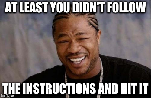 Yo Dawg Heard You Meme | AT LEAST YOU DIDN'T FOLLOW THE INSTRUCTIONS AND HIT IT | image tagged in memes,yo dawg heard you | made w/ Imgflip meme maker