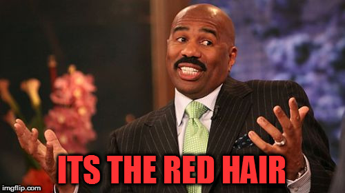 Steve Harvey Meme | ITS THE RED HAIR | image tagged in memes,steve harvey | made w/ Imgflip meme maker