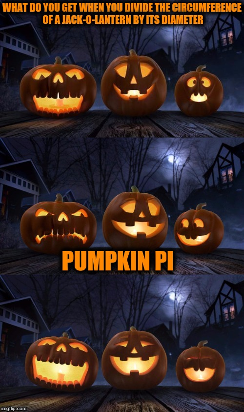 Bad Pun Jack-o-Lantern! (New Template for your Ghoulish Pleasure) | WHAT DO YOU GET WHEN YOU DIVIDE THE CIRCUMFERENCE OF A JACK-O-LANTERN BY ITS DIAMETER PUMPKIN PI | image tagged in bad pun jack-o-lantern,halloween is coming,new template | made w/ Imgflip meme maker