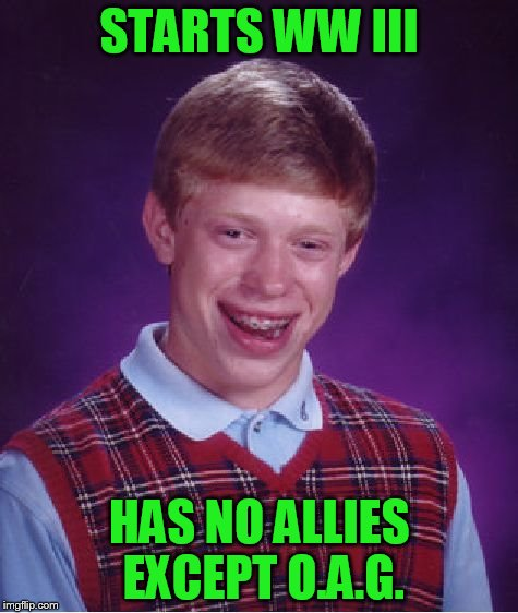 Bad Luck Brian Meme | STARTS WW III HAS NO ALLIES EXCEPT O.A.G. | image tagged in memes,bad luck brian | made w/ Imgflip meme maker