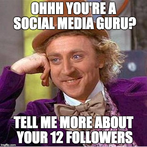 Creepy Condescending Wonka Meme | OHHH YOU'RE A SOCIAL MEDIA GURU? TELL ME MORE ABOUT YOUR 12 FOLLOWERS | image tagged in tell me more | made w/ Imgflip meme maker